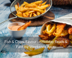 Fish & Chips, Favourite Holiday Reads & Fantasy Weekends Away