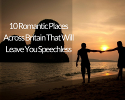 10 Romantic Places Across Britain That Will Leave You Speechless