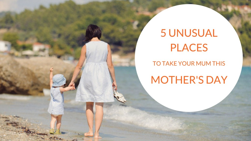 5 Unusual Places to Take Your Mum This Mother's Day