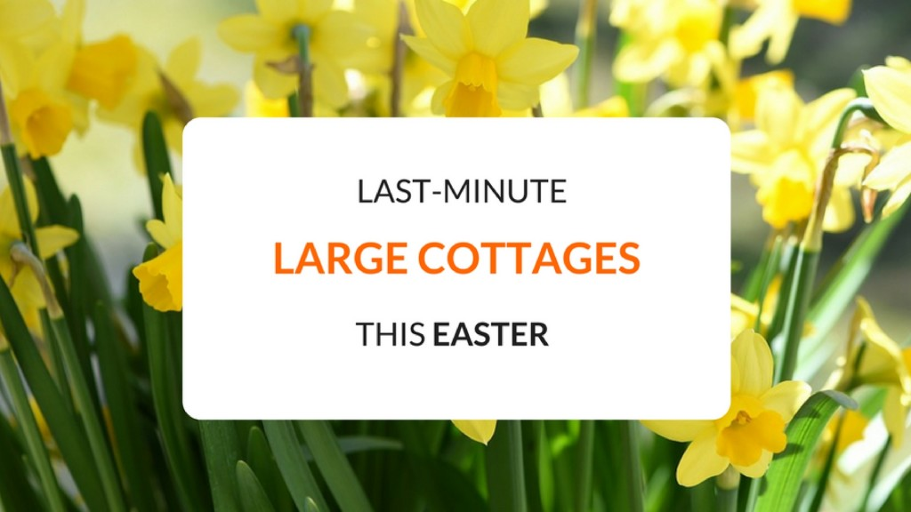Last Minute Large Cottages for the Easter Holidays