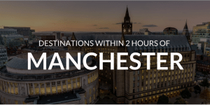 5 Amazing Destinations within 2 hours of Manchester