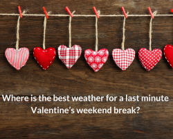 Where is the best weather for a last minute Valentine's weekend break?