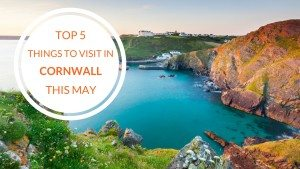 Top 5 Things to Visit in Cornwall this May