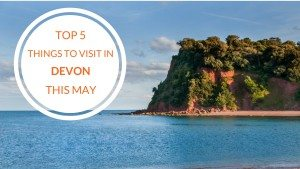 Top 5 Things to Visit in Devon this May