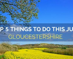 Top 5 Things to Visit in Gloucestershire this July