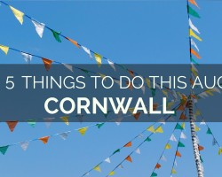 Top 5 Things to Visit in Cornwall this August