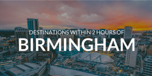 5 Awesome Destinations Within 2 hours of Birmingham