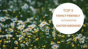 Top 5 Family Friendly Cottages for Easter Weekend